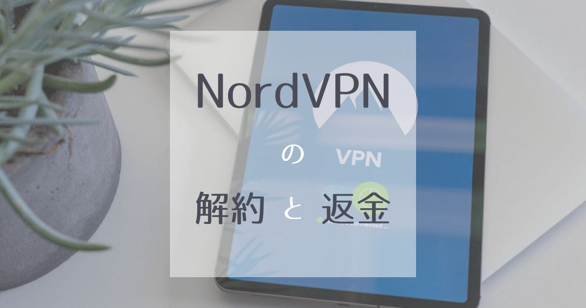 NordVPNの解約方法を丁寧に解説