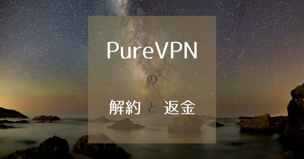 PureVPNの解約と返金方法を徹底解説