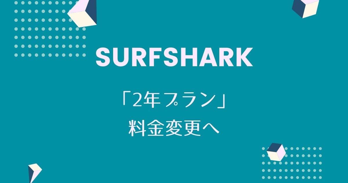 【Surfshark】2年プランの料金を変更へ。