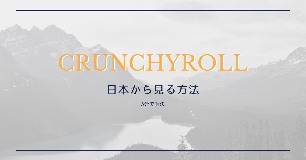 Crunchyroll(クランチロール)は日本から見れない?