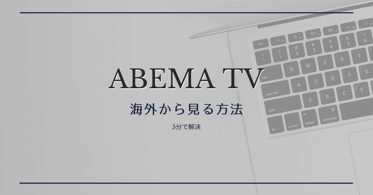 Abema TVを海外から視聴するには?見る方法を解説します