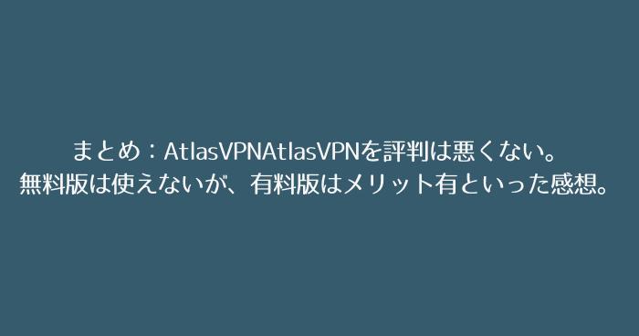 まとめ:AtlasVPNAtlasVPNを評判は悪くない。無料版は使えないが、有料版はメリット有といった感想。