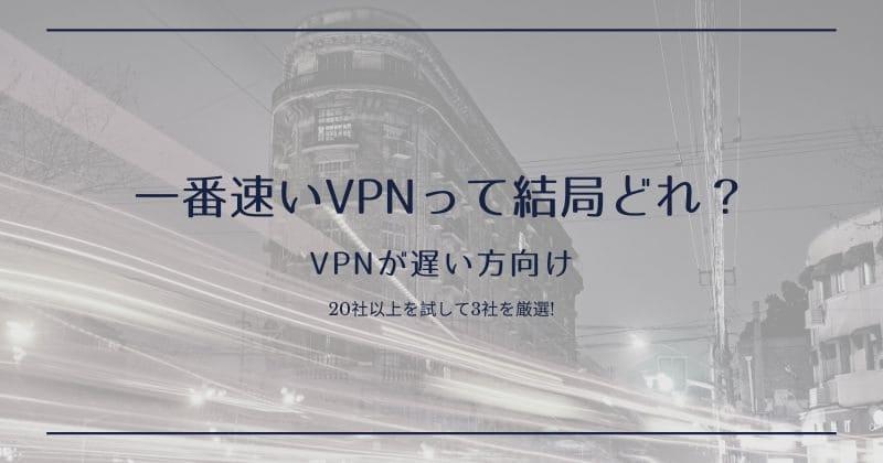 VPNが遅い方向け:一番速いVPNサービスを3つ紹介