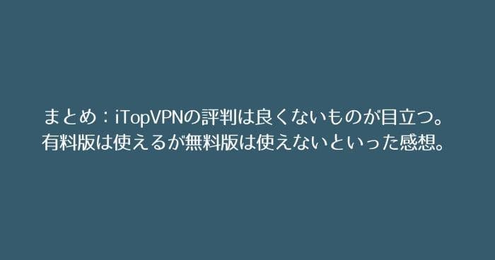 まとめ:iTopVPNの評判は良くないものが目立つ。実際には有料版は使えるが無料版は使えないといった感想。